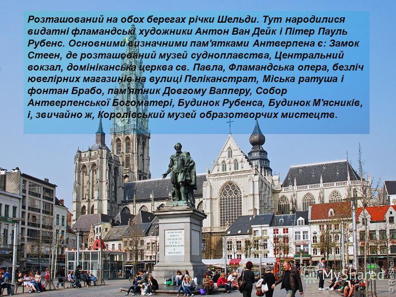 Розташований на обох берегах річки Шельди. Тут народилися видатні фламандські художники Антон Ван Дейк і Пітер Пауль Рубенс. Основними визначними пам'ятками Антверпена є: Замок Стеен, де розташований музей судноплавства, Центральний вокзал, домінікан