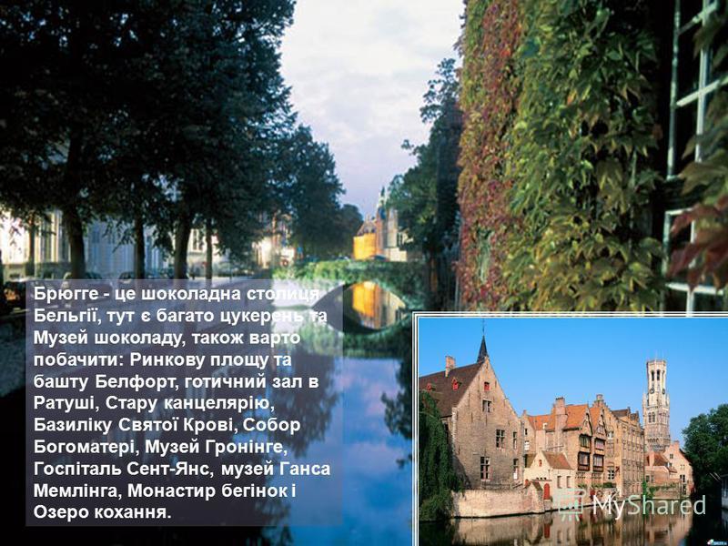 Брюгге - це шоколадна столиця Бельгії, тут є багато цукерень та Музей шоколаду, також варто побачити: Ринкову площу та башту Белфорт, готичний зал в Ратуші, Стару канцелярію, Базиліку Святої Крові, Собор Богоматері, Музей Гронінге, Госпіталь Сент-Янс