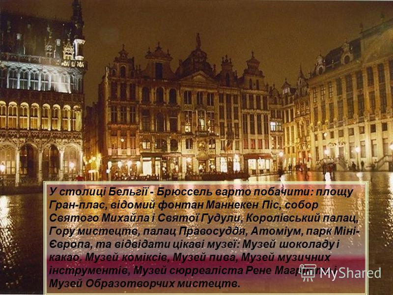 У столиці Бельгії - Брюссель варто побачити: площу Гран-плас, відомий фонтан Маннекен Піс, собор Святого Михайла і Святої Гудули, Королівський палац, Гору мистецтв, палац Правосуддя, Атоміум, парк Міні- Європа, та відвідати цікаві музеї: Музей шокола