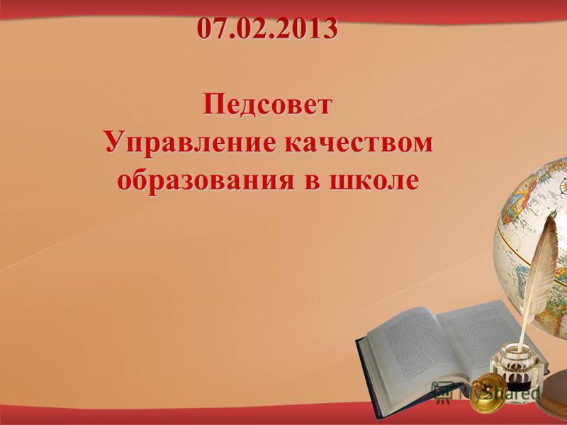 07.02.2013 Педсовет Управление качеством образования в школе