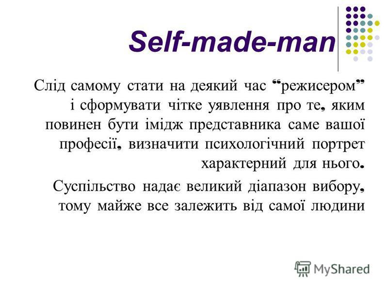 Self-made-man Слід самому стати на деякий час режисером і сформувати чітке уявлення про те, яким повинен бути імідж представника саме вашої професії, визначити психологічний портрет характерний для нього. Суспільство надає великий діапазон вибору, то