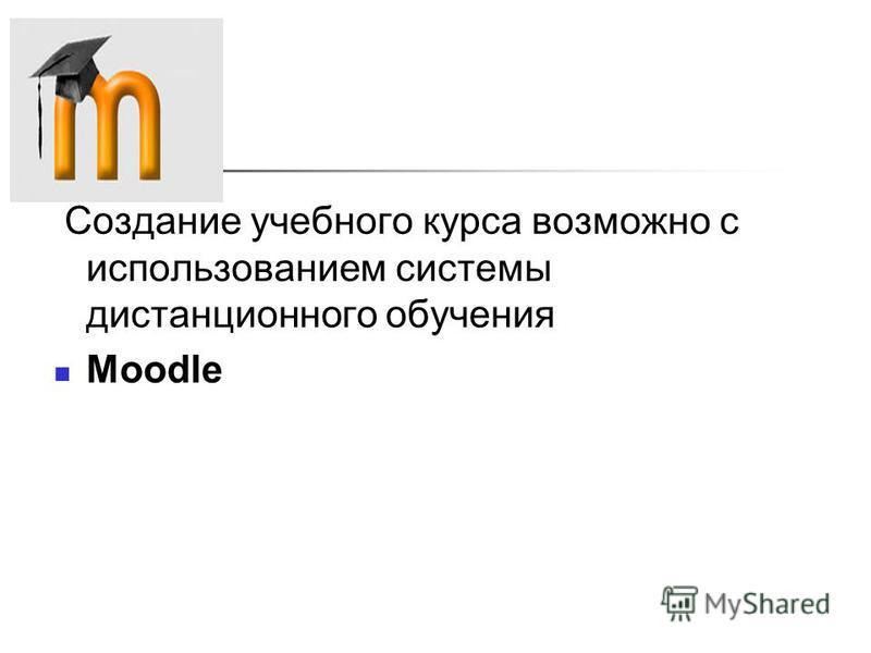 Создание учебного курса возможно с использованием системы дистанционного обучения Moodle