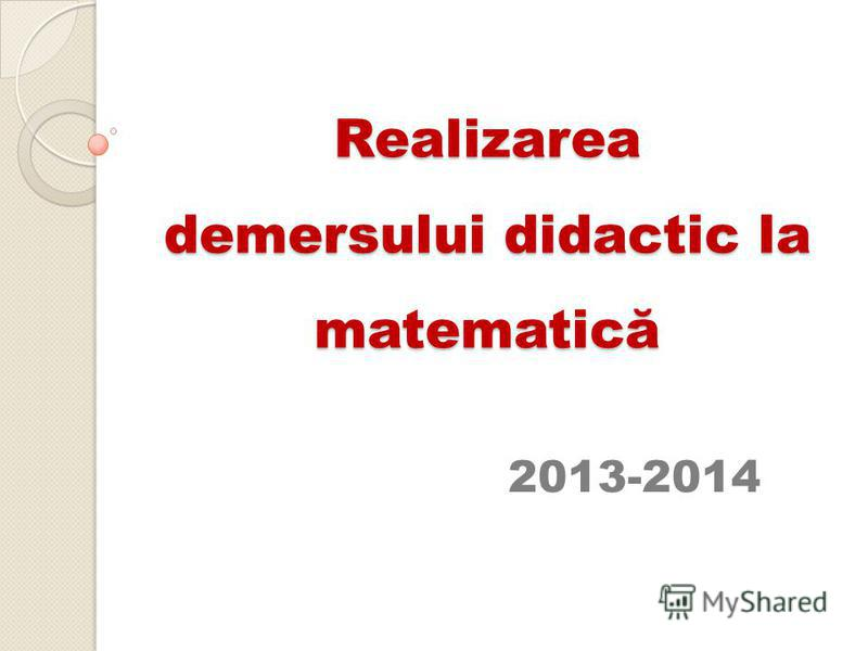 Realizarea demersului didactic la matematică 2013-2014