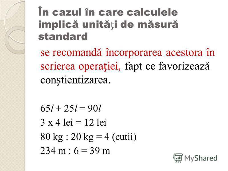 În cazul în care calculele implică unităi de măsură standard se recomandă încorporarea acestora în scrierea operaiei, fapt ce favorizează contientizarea. 65l + 25l = 90l 3 x 4 lei = 12 lei 80 kg : 20 kg = 4 (cutii) 234 m : 6 = 39 m