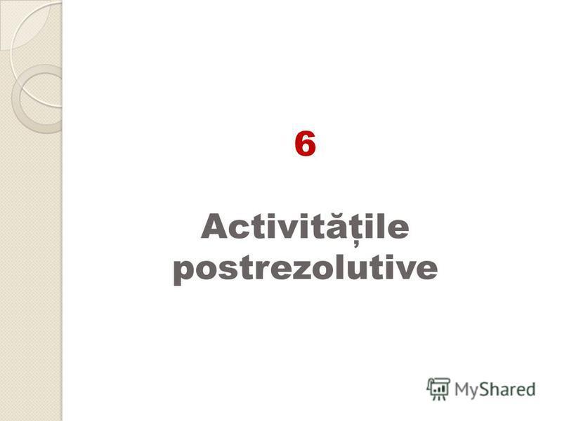 6 Activităţile postrezolutive