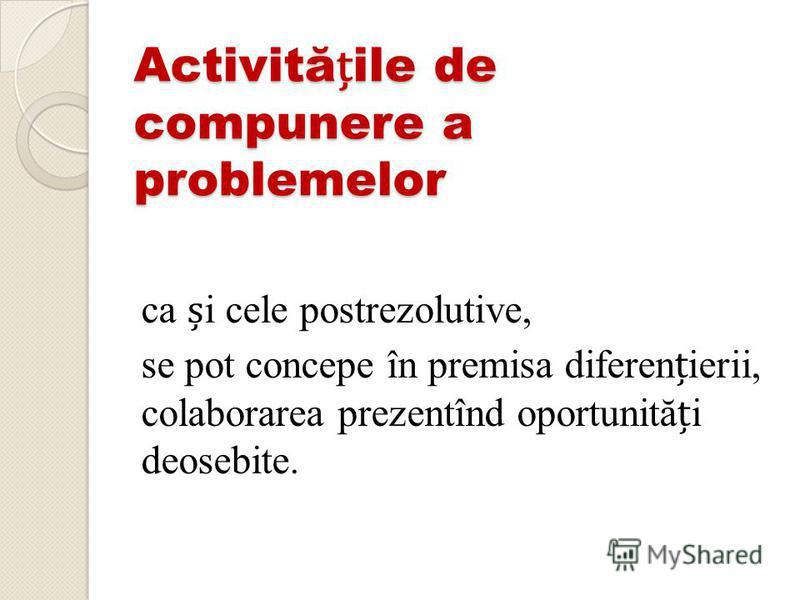 Activităile de compunere a problemelor ca i cele postrezolutive, se pot concepe în premisa diferenierii, colaborarea prezentînd oportunităi deosebite.