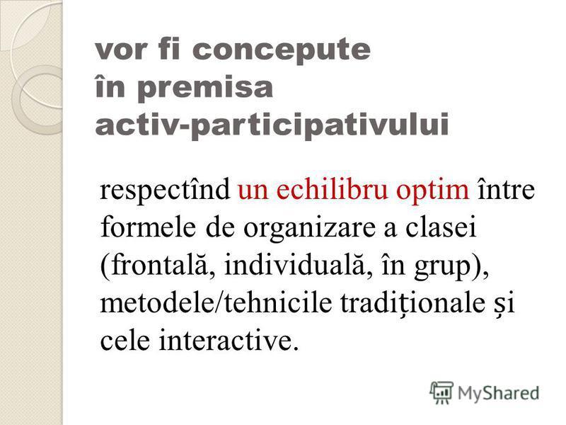 vor fi concepute în premisa activ-participativului respectînd un echilibru optim între formele de organizare a clasei (frontală, individuală, în grup), metodele/tehnicile tradiionale i cele interactive.