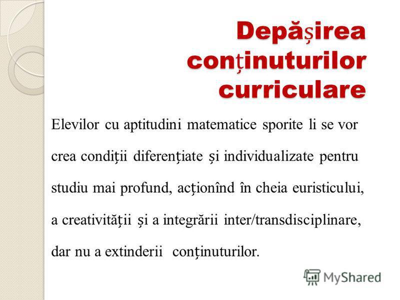 Depăirea coninuturilor curriculare Elevilor cu aptitudini matematice sporite li se vor crea condiii difereniate i individualizate pentru studiu mai profund, acionînd în cheia euristicului, a creativităii i a integrării inter/transdisciplinare, dar nu