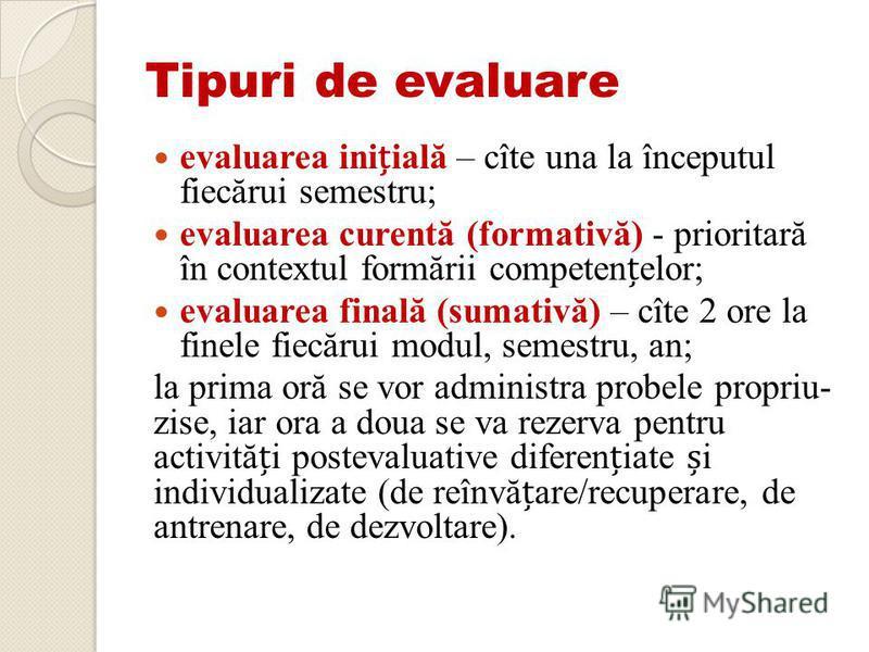 Tipuri de evaluare evaluarea iniială – cîte una la începutul fiecărui semestru; evaluarea curentă (formativă) - prioritară în contextul formării competenelor; evaluarea finală (sumativă) – cîte 2 ore la finele fiecărui modul, semestru, an; la prima o