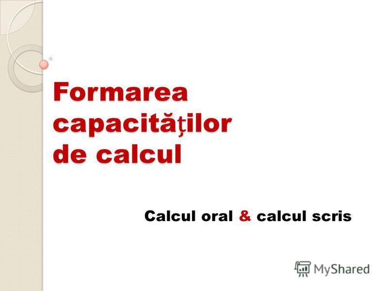 Formarea capacităilor de calcul Calcul oral & calcul scris