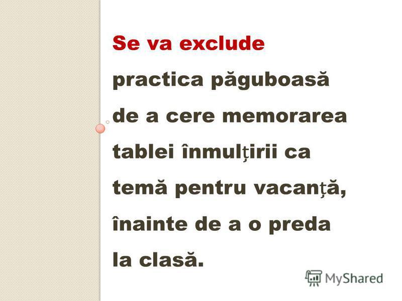 Se va exclude practica păguboasă de a cere memorarea tablei înmulirii ca temă pentru vacană, înainte de a o preda la clasă.