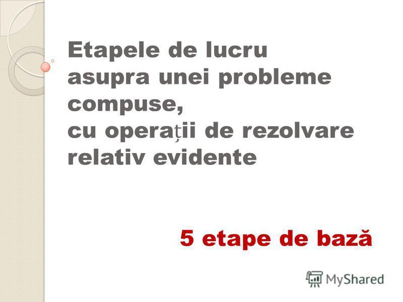 Etapele de lucru asupra unei probleme compuse, cu operaii de rezolvare relativ evidente 5 etape de bază