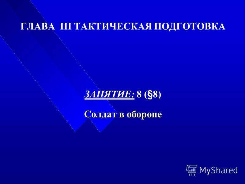 ГЛАВА III ТАКТИЧЕСКАЯ ПОДГОТОВКА ЗАНЯТИЕ: 8 (§8) Солдат в обороне