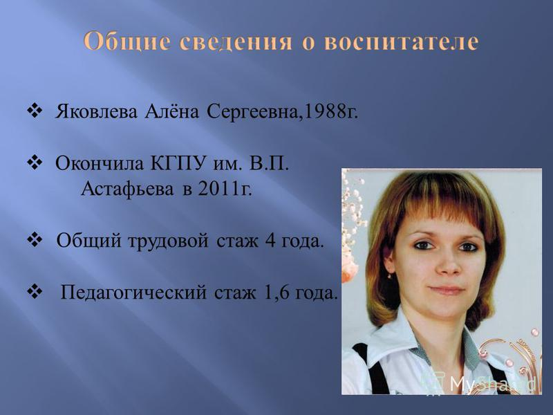 Яковлева Алёна Сергеевна,1988 г. Окончила КГПУ им. В. П. Астафьева в 2011 г. Общий трудовой стаж 4 года. Педагогический стаж 1,6 года.