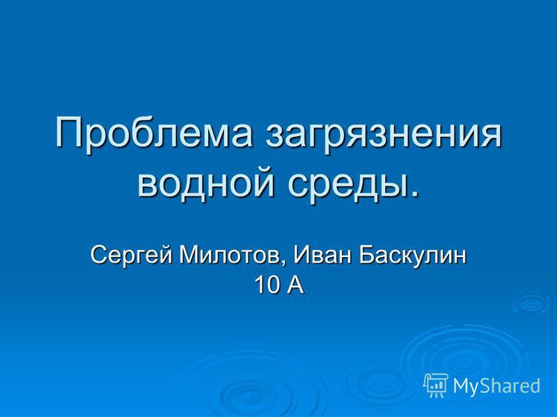 Проблема загрязнения водной среды. Сергей Милотов, Иван Баскулин 10 А