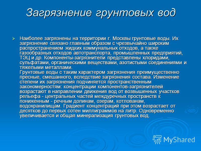 Загрязнение грунтовых вод Наиболее загрязнены на территории г. Москвы грунтовые воды. Их загрязнение связано главным образом с чрезвычайно широким распространением жидких коммунальных отходов, а также газообразных отходов автотранспорта, промышленных
