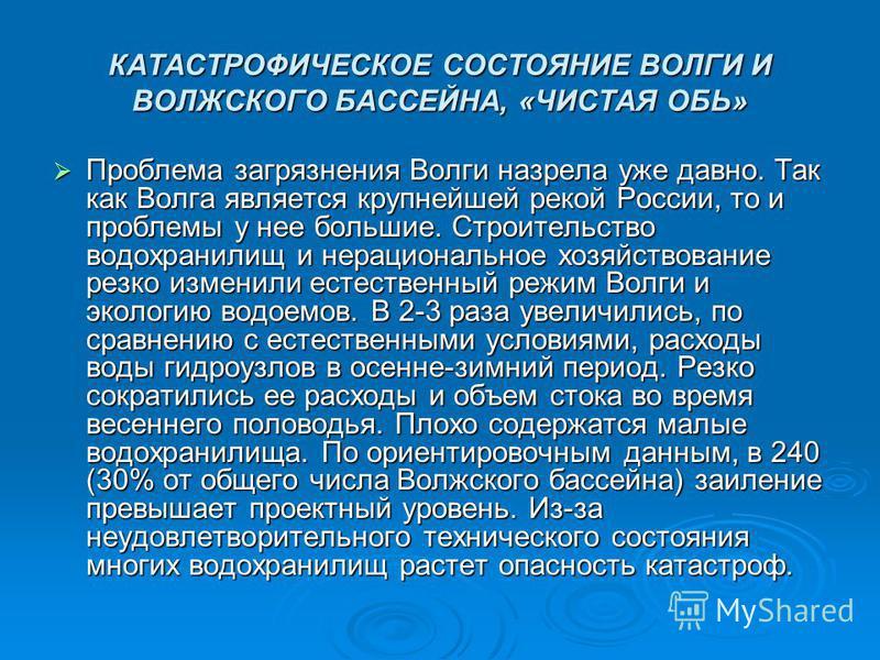 КАТАСТРОФИЧЕСКОЕ СОСТОЯНИЕ ВОЛГИ И ВОЛЖСКОГО БАССЕЙНА, «ЧИСТАЯ ОБЬ» Проблема загрязнения Волги назрела уже давно. Так как Волга является крупнейшей рекой России, то и проблемы у нее большие. Строительство водохранилищ и нерациональное хозяйствование