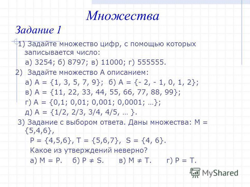 Задание 1 1) Задайте множество цифр, с помощью которых записывается число: а) 3254; б) 8797; в) 11000; г) 555555. 2) Задайте множество А описанием: а) А = {1, 3, 5, 7, 9}; б) А = {- 2, - 1, 0, 1, 2}; в) А = {11, 22, 33, 44, 55, 66, 77, 88, 99}; г) А