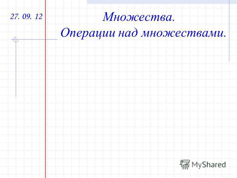 27. 09. 12 Множества. Операции над множествами.