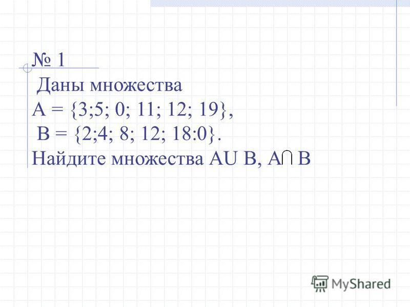 1 Даны множества А = {3;5; 0; 11; 12; 19}, В = {2;4; 8; 12; 18:0}. Найдите множества AU В, А В
