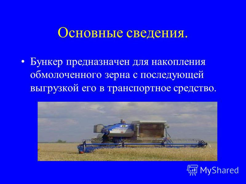 Основные сведения. Бункер предназначен для накопления обмолоченного зерна с последующей выгрузкой его в транспортное средство.
