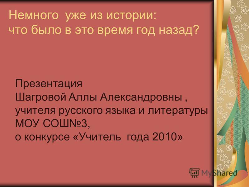 Немного уже из истории: что было в это время год назад? Презентация Шагровой Аллы Александровны, учителя русского языка и литературы МОУ СОШ3, о конкурсе «Учитель года 2010»