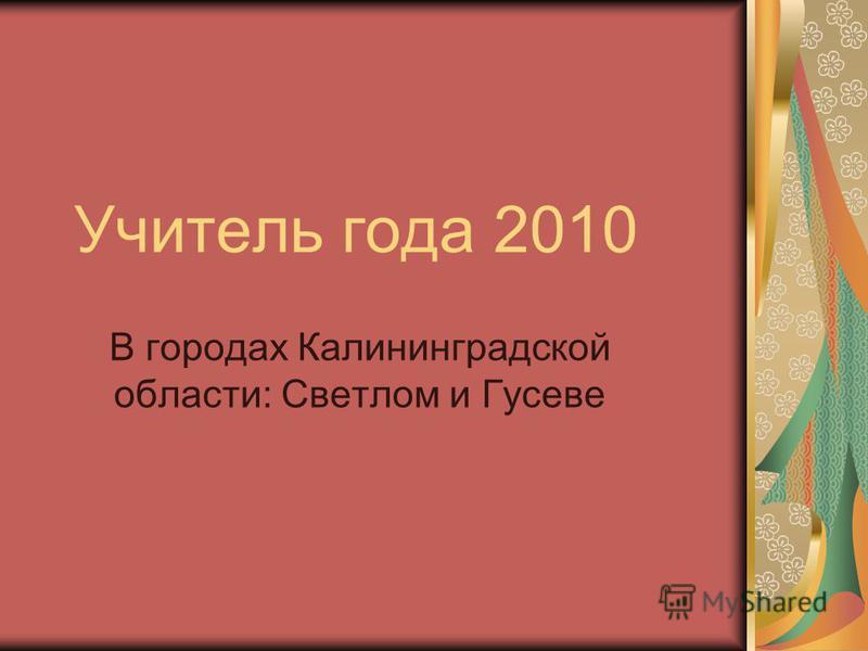 Учитель года 2010 В городах Калининградской области: Светлом и Гусеве