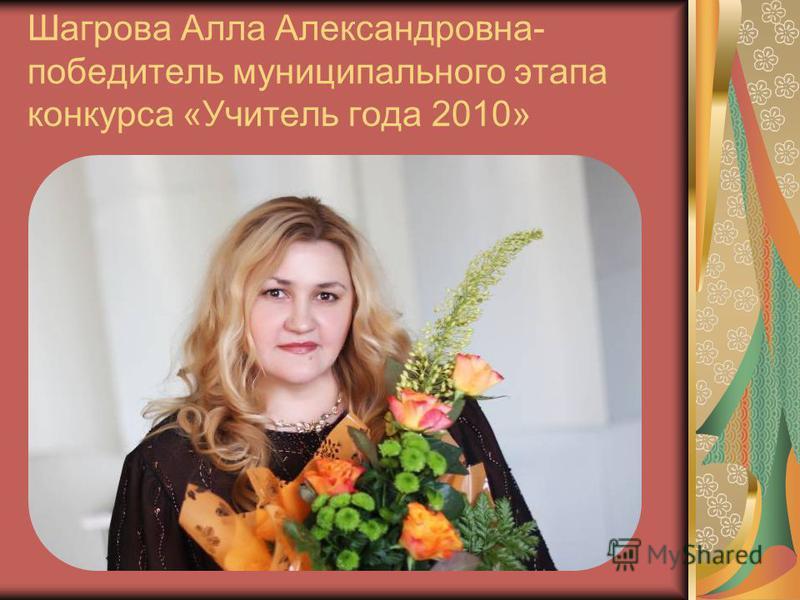 Шагрова Алла Александровна- победитель муниципального этапа конкурса «Учитель года 2010»