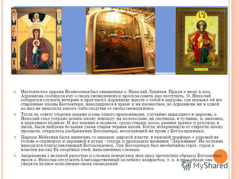 Настоятелем церкви Вознесения был священник о. Николай Лихачев. Придя к нему в дом, Адрианова сообщила ему о своих сновидениях и просила совета как поступить. О. Николай собирался служить вечерню и пригласил Адрианову вместе с собой в церковь, где по