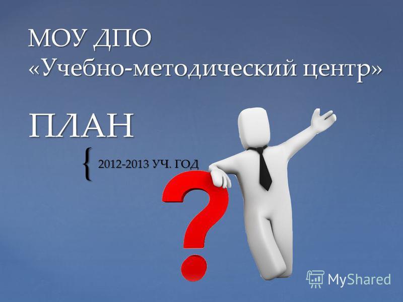 { ПЛАН 2012-2013 УЧ. ГОД МОУ ДПО «Учебно-методический центр»