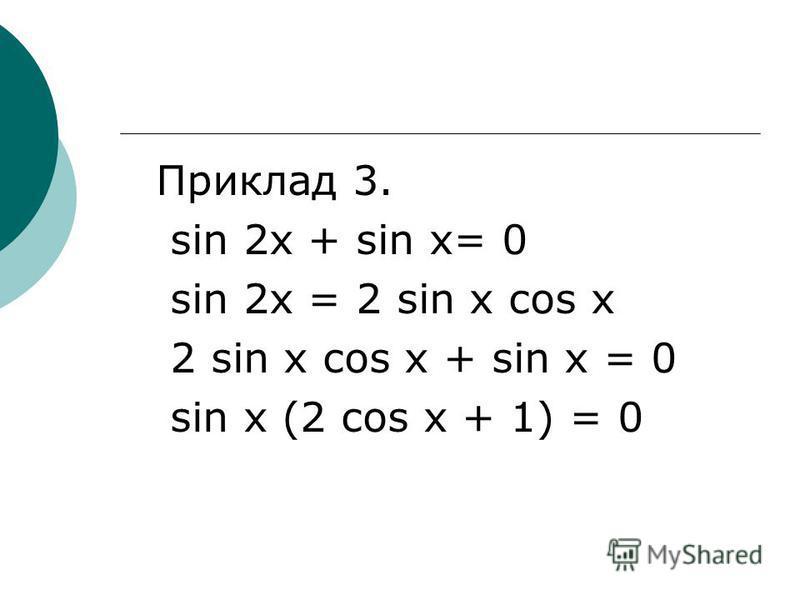 Приклад 3. sin 2x + sin x= 0 sin 2x = 2 sin x cos x 2 sin x cos x + sin x = 0 sin x (2 cos x + 1) = 0