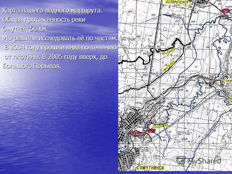 Карта нашего водного маршрута. Общая протяжённость реки Омутная 56 км. Мы решили исследовать её по частям. В 2004 году прошли вниз по течению от плотины. В 2005 году вверх, до Большого Порывая.