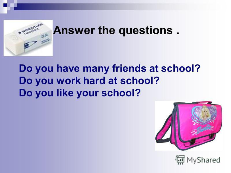 Do you have many friends at school? Do you work hard at school? Do you like your school? Answer the questions.