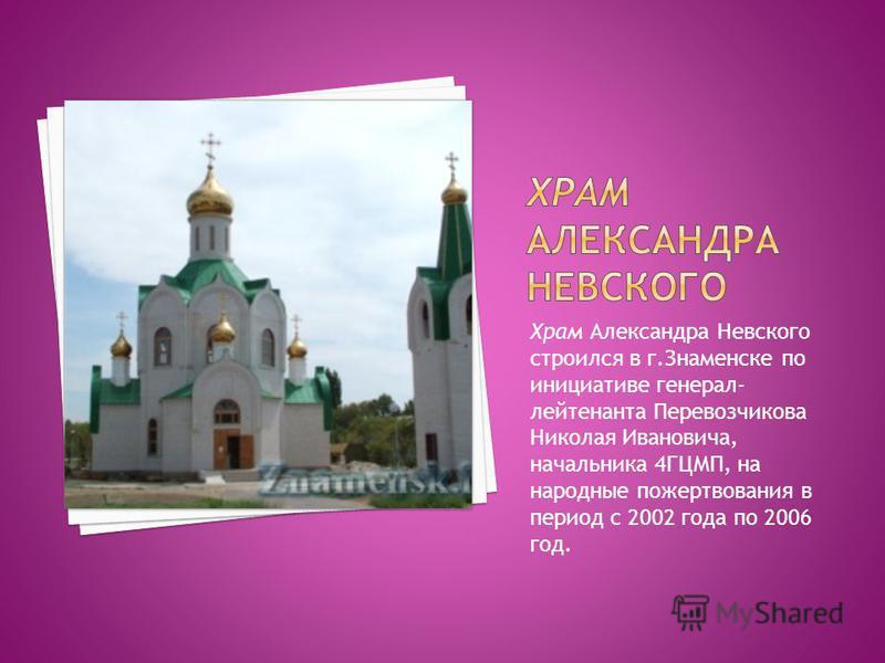 Храм Александра Невского строился в г.Знаменске по инициативе генерал- лейтенанта Перевозчикова Николая Ивановича, начальника 4ГЦМП, на народные пожертвования в период с 2002 года по 2006 год.