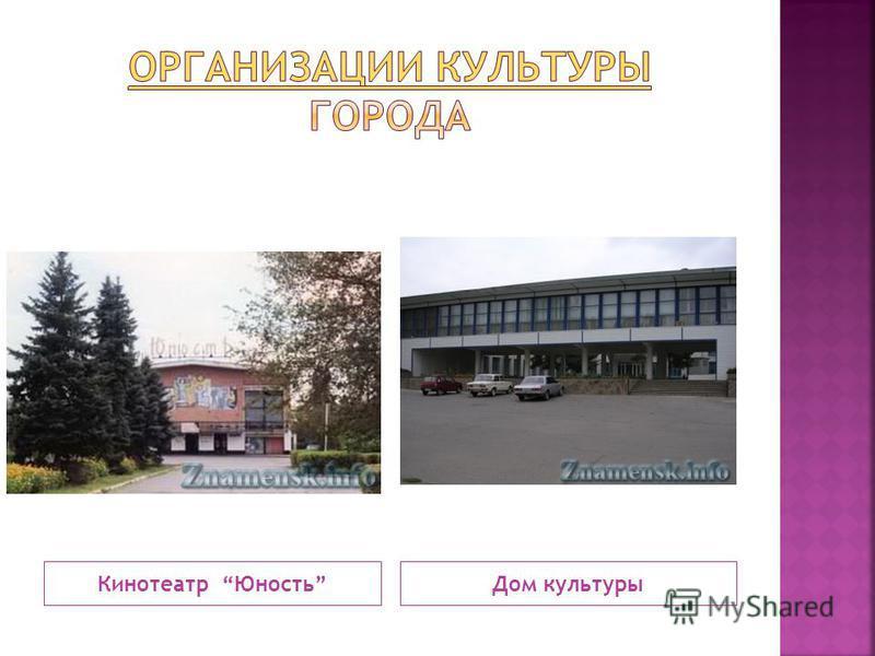 Кинотеатр Юность Дом культуры