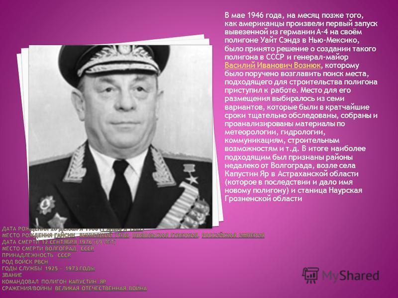 В мае 1946 года, на месяц позже того, как американцы произвели первый запуск вывезенной из германии A-4 на своём полигоне Уайт Сэндз в Нью-Мексико, было принято решение о создании такого полигона в СССР и генерал-майор Василий Иванович Вознюк, которо