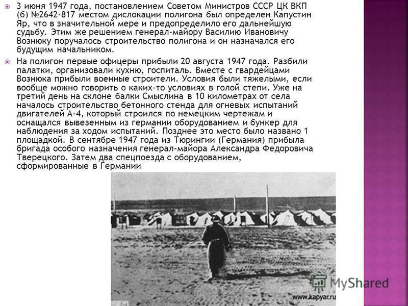 3 июня 1947 года, постановлением Советом Министров СССР ЦК ВКП (б) 2642-817 местом дислокации полигона был определен Капустин Яр, что в значительной мере и предопределило его дальнейшую судьбу. Этим же решением генерал-майору Василию Ивановичу Вознюк
