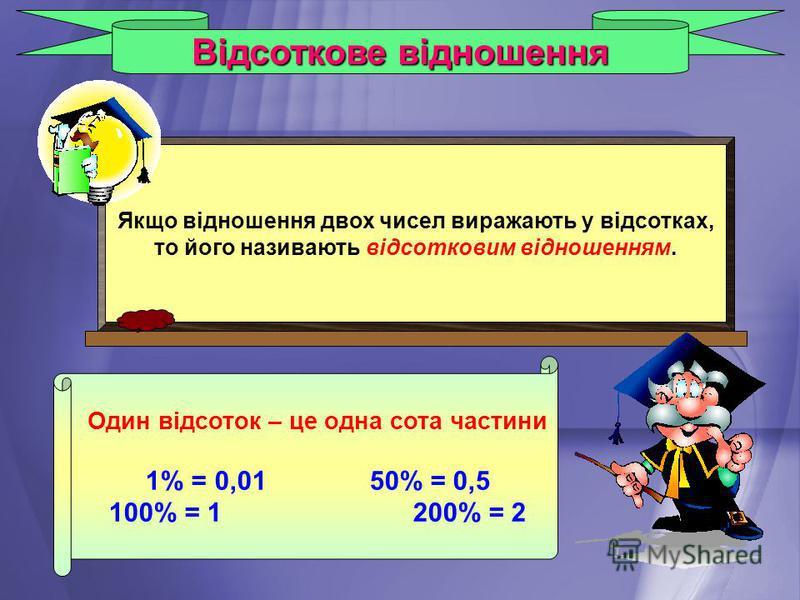Відсоткове відношення Якщо відношення двох чисел виражають у відсотках, то його називають відсотковим відношенням. Один відсоток – це одна сота частини 1% = 0,0150% = 0,5 100% = 1200% = 2