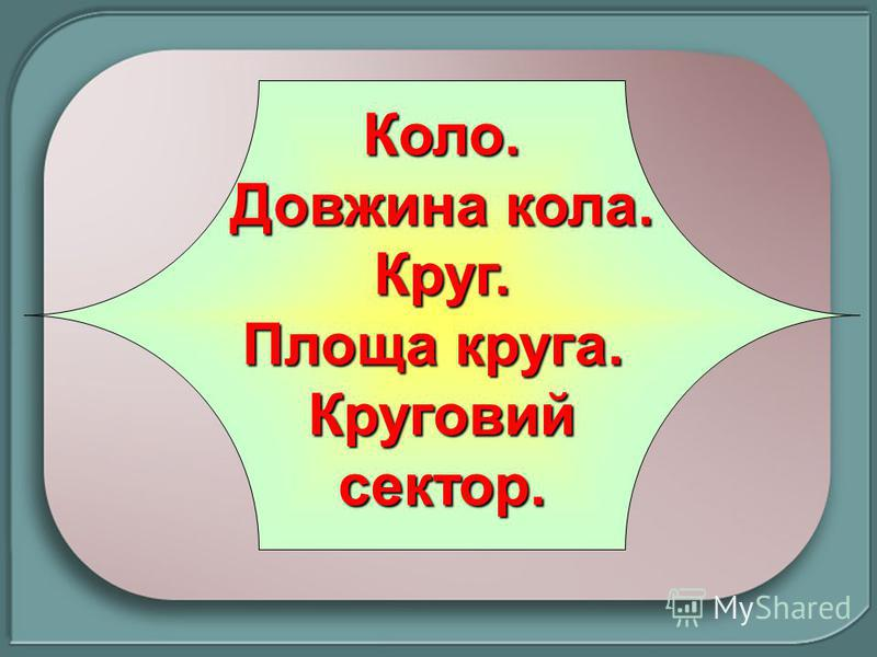 Коло. Довжина кола. Круг. Площа круга. Круговийсектор.