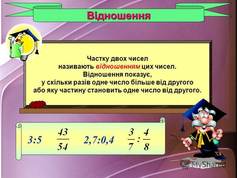 Частку двох чисел називають відношенням цих чисел. Відношення показує, у скільки разів одне число більше від другого або яку частину становить одне число від другого. Відношення 3:5 2,7:0,4