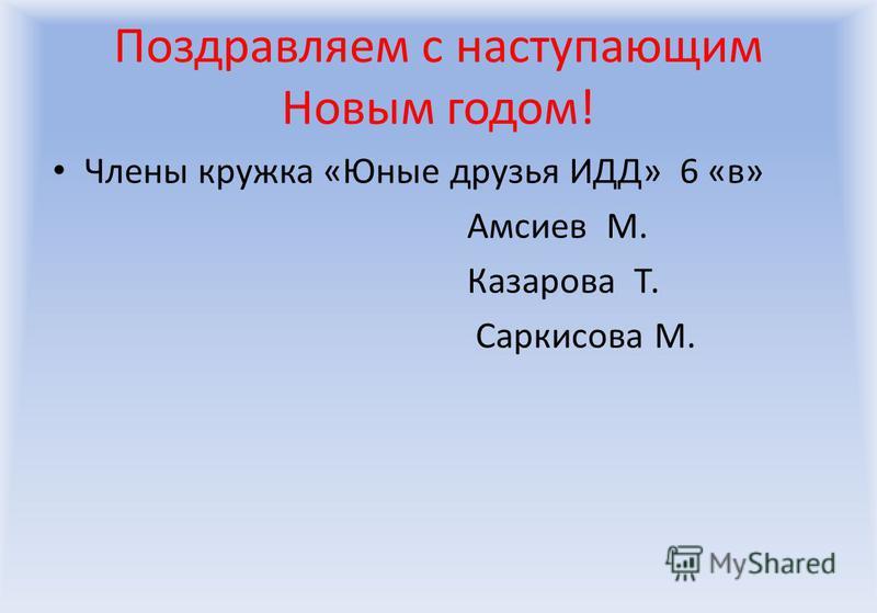 Поздравляем с наступающим Новым годом! Члены кружка «Юные друзья ИДД» 6 «в» Амсиев М. Казарова Т. Саркисова М.