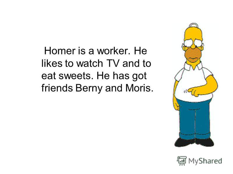 Homer is a worker. He likes to watch TV and to eat sweets. He has got friends Berny and Moris.
