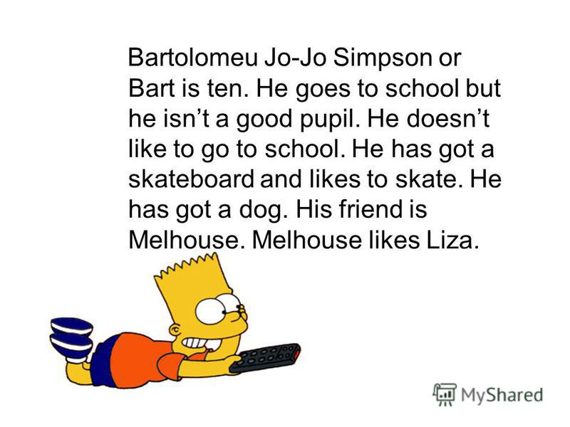 Bartolomeu Jo-Jo Simpson or Bart is ten. He goes to school but he isnt a good pupil. He doesnt like to go to school. He has got a skateboard and likes to skate. He has got a dog. His friend is Melhouse. Melhouse likes Liza.