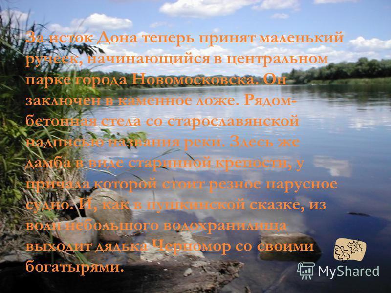 За исток Дона теперь принят маленький ручеек, начинающийся в центральном парке города Новомосковска. Он заключен в каменное ложе. Рядом- бетонная стела со старославянской надписью названия реки. Здесь же дамба в виде старинной крепости, у причала кот