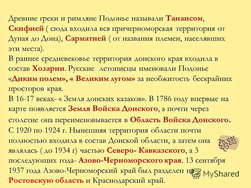 Древние греки и римляне Подонье называли Танаисом, Скифией ( сюда входила вся причерноморская территория от Дуная до Дона), Сарматией ( от названия племен, населявших эти места). В раннее средневековье территория донского края входила в состав Хозари