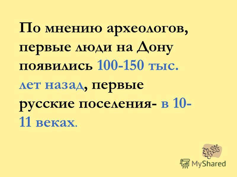 По мнению археологов, первые люди на Дону появились 100-150 тыс. лет назад, первые русские поселения- в 10- 11 веках.