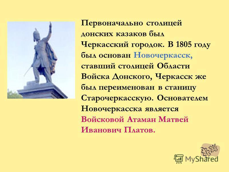 Первоначально столицей донских казаков был Черкасский городок. В 1805 году был основан Новочеркасск, ставший столицей Области Войска Донского, Черкасск же был переименован в станицу Старочеркасскую. Основателем Новочеркасска является Войсковой Атаман