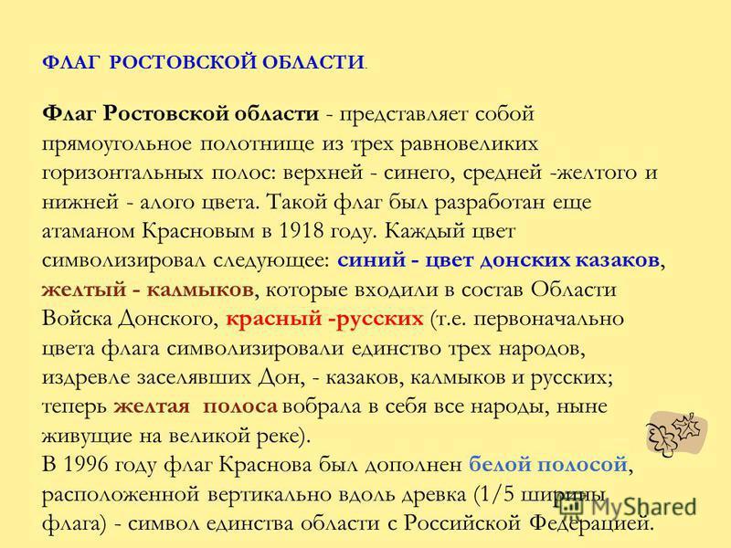 ФЛАГ РОСТОВСКОЙ ОБЛАСТИ. Флаг Ростовской области - представляет собой прямоугольное полотнище из трех равновеликих горизонтальных полос: верхней - синего, средней -желтого и нижней - алого цвета. Такой флаг был разработан еще атаманом Красновым в 191