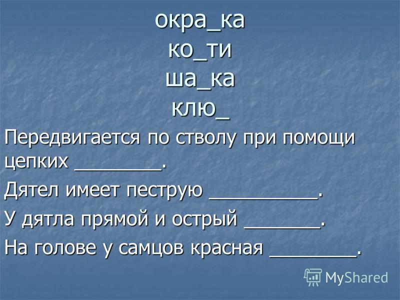 окра_ка ко_ти ша_ка ключ_ Передвигается по стволу при помощи цепких ________. Дятел имеет пеструю __________. У дятла прямой и острый _______. На голове у самцов красная ________. с г пв когтей окраску ключв шапка
