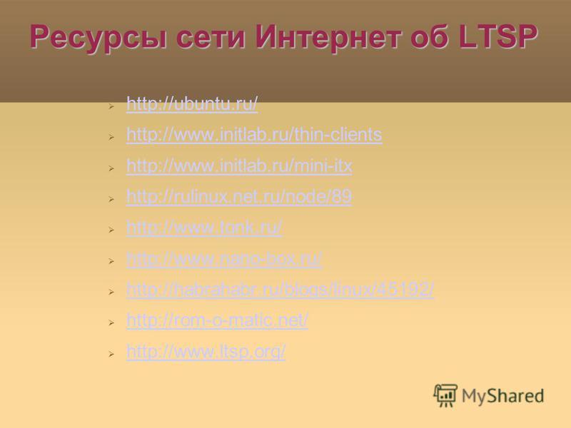 Ресурсы сети Интернет об LTSP http://ubuntu.ru/ http://www.initlab.ru/thin-clients http://www.initlab.ru/mini-itx http://rulinux.net.ru/node/89 http://www.tonk.ru/ http://www.nano-box.ru/ http://habrahabr.ru/blogs/linux/45192/ http://rom-o-matic.net/